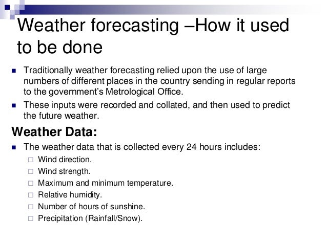 Weather forecasting –How it used to be done  Traditionally weather forecasting relied upon the use of large numbers of di...