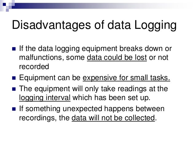Disadvantages of data Logging  If the data logging equipment breaks down or malfunctions, some data could be lost or not ...