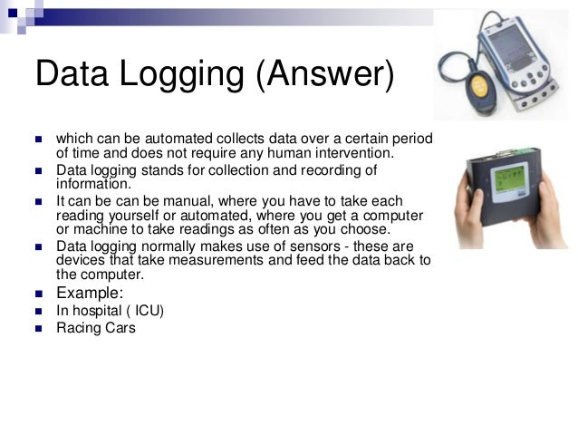 Data Logging (Answer)  which can be automated collects data over a certain period of time and does not require any human ...