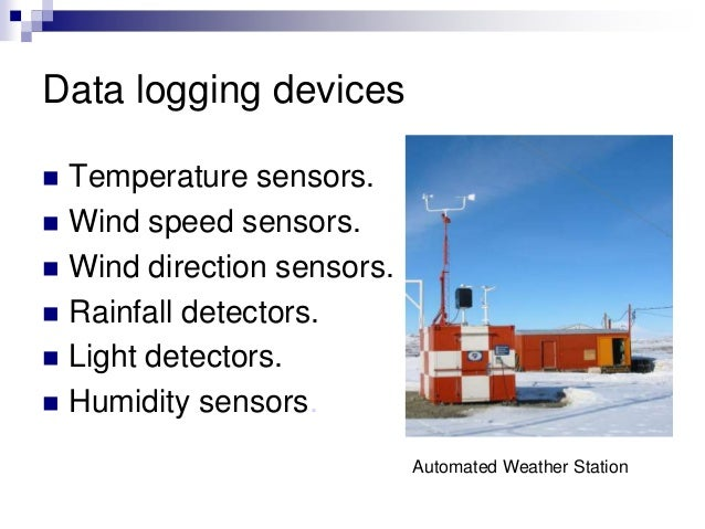 Data logging devices  Temperature sensors.  Wind speed sensors.  Wind direction sensors.  Rainfall detectors.  Light ...