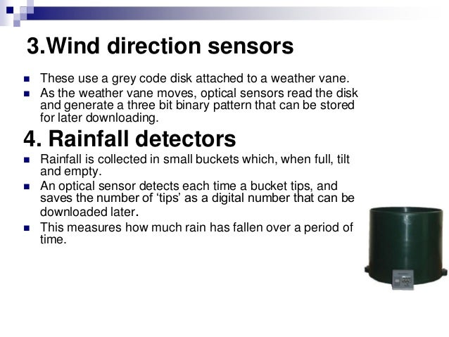 3.Wind direction sensors  These use a grey code disk attached to a weather vane.  As the weather vane moves, optical sen...