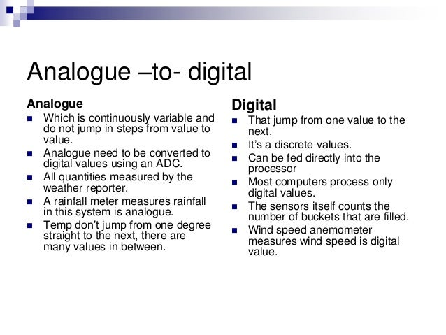 Analogue –to- digital Analogue  Which is continuously variable and do not jump in steps from value to value.  Analogue n...