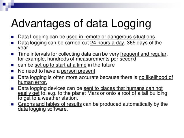 Advantages of data Logging  Data Logging can be used in remote or dangerous situations  Data logging can be carried out ...