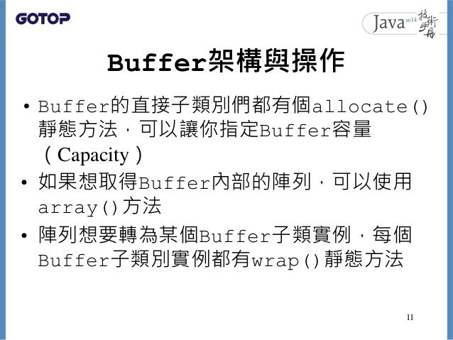 Buffer架構與操作 • Buffer的直接子類別們都有個allocate() 靜態方法,可以讓你指定Buffer容量 (Capacity) • 如果想取得Buffer內部的陣列,可以使用 array()方法 • 陣列想要轉為某個Buffer...