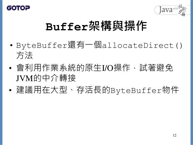 Buffer架構與操作 • ByteBuffer還有一個allocateDirect() 方法 • 會利用作業系統的原生I/O操作,試著避免 JVM的中介轉接 • 建議用在大型、存活長的ByteBuffer物件 12