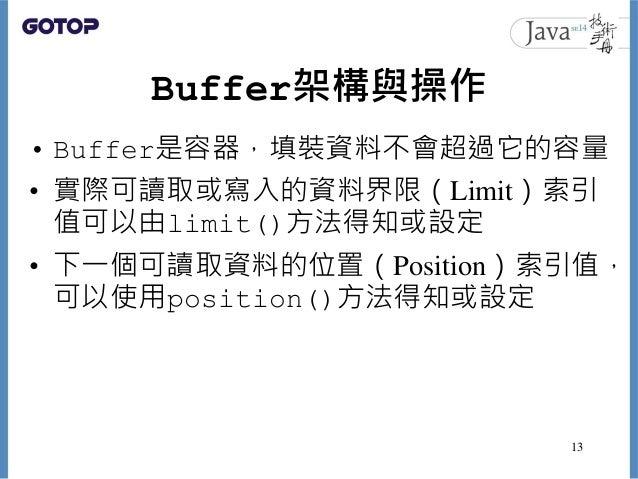 Buffer架構與操作 • Buffer是容器,填裝資料不會超過它的容量 • 實際可讀取或寫入的資料界限(Limit)索引 值可以由limit()方法得知或設定 • 下一個可讀取資料的位置(Position)索引值, 可以使用position(...