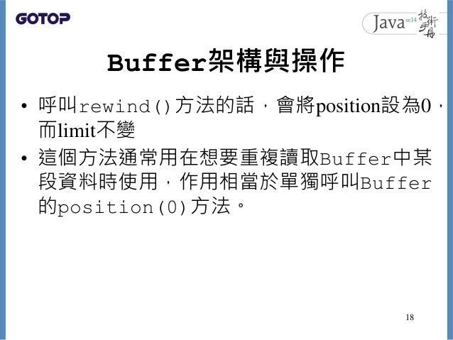 Buffer架構與操作 • 呼叫rewind()方法的話,會將position設為0, 而limit不變 • 這個方法通常用在想要重複讀取Buffer中某 段資料時使用,作用相當於單獨呼叫Buffer 的position(0)方法。 18