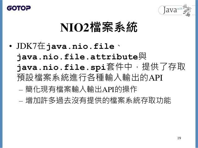 NIO2檔案系統 • JDK7在java.nio.file、 java.nio.file.attribute與 java.nio.file.spi套件中,提供了存取 預設檔案系統進行各種輸入輸出的API – 簡化現有檔案輸入輸出API的操作 –...