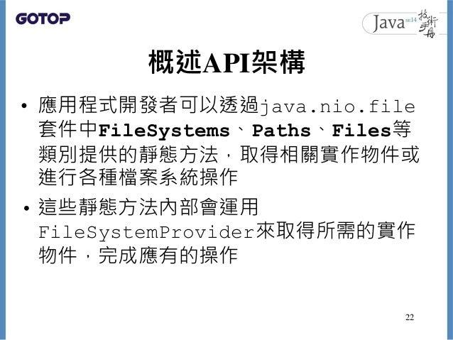 概述API架構 • 應用程式開發者可以透過java.nio.file 套件中FileSystems、Paths、Files等 類別提供的靜態方法,取得相關實作物件或 進行各種檔案系統操作 • 這些靜態方法內部會運用 FileSystemProv...
