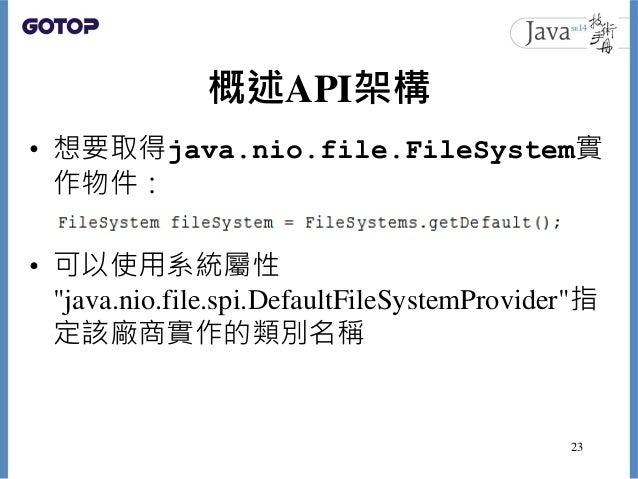 """概述API架構 • 想要取得java.nio.file.FileSystem實 作物件: • 可以使用系統屬性 """"java.nio.file.spi.DefaultFileSystemProvider""""指 定該廠商實作的類別名稱 23"""