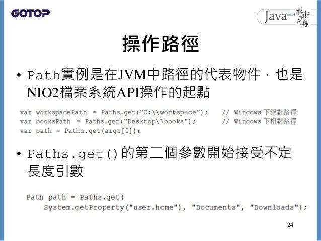 操作路徑 • Path實例是在JVM中路徑的代表物件,也是 NIO2檔案系統API操作的起點 • Paths.get()的第二個參數開始接受不定 長度引數 24