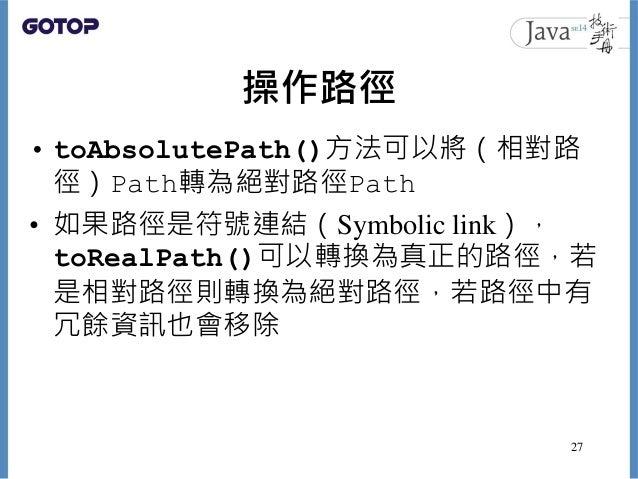 操作路徑 • toAbsolutePath()方法可以將(相對路 徑)Path轉為絕對路徑Path • 如果路徑是符號連結(Symbolic link), toRealPath()可以轉換為真正的路徑,若 是相對路徑則轉換為絕對路徑,若路徑中有...