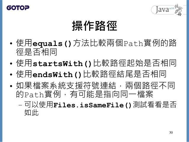 操作路徑 • 使用equals()方法比較兩個Path實例的路 徑是否相同 • 使用startsWith()比較路徑起始是否相同 • 使用endsWith()比較路徑結尾是否相同 • 如果檔案系統支援符號連結,兩個路徑不同 的Path實例,有可...