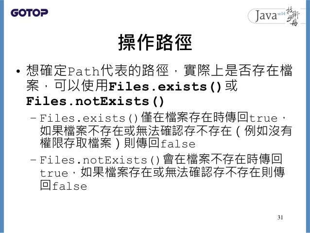 操作路徑 • 想確定Path代表的路徑,實際上是否存在檔 案,可以使用Files.exists()或 Files.notExists() – Files.exists()僅在檔案存在時傳回true, 如果檔案不存在或無法確認存不存在(例如沒有 ...