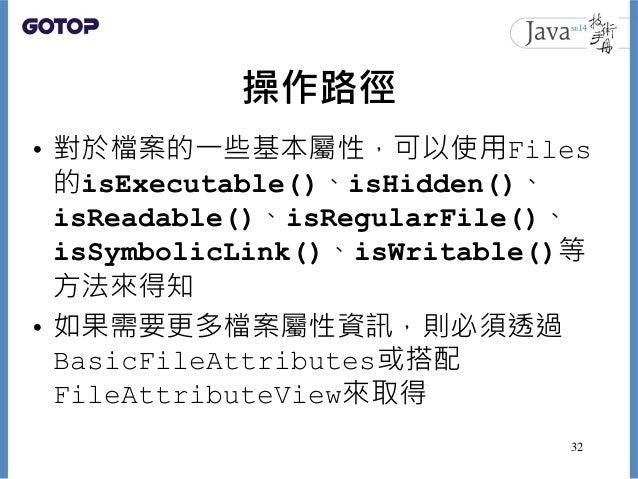 操作路徑 • 對於檔案的一些基本屬性,可以使用Files 的isExecutable()、isHidden()、 isReadable()、isRegularFile()、 isSymbolicLink()、isWritable()等 方法來得...