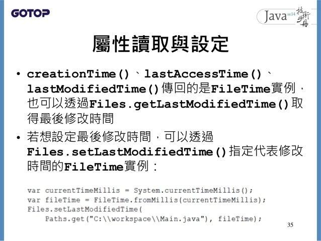 屬性讀取與設定 • creationTime()、lastAccessTime()、 lastModifiedTime()傳回的是FileTime實例, 也可以透過Files.getLastModifiedTime()取 得最後修改時間 • 若...