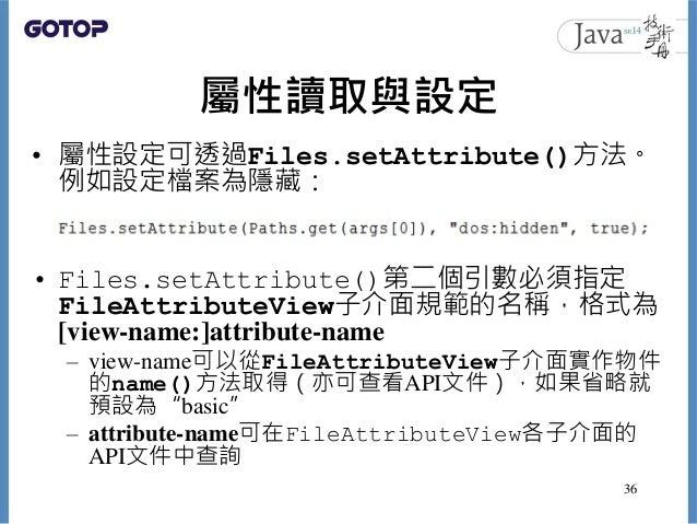 屬性讀取與設定 • 屬性設定可透過Files.setAttribute()方法。 例如設定檔案為隱藏: • Files.setAttribute()第二個引數必須指定 FileAttributeView子介面規範的名稱,格式為 [view-na...