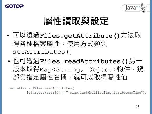 屬性讀取與設定 • 可以透過Files.getAttribute()方法取 得各種檔案屬性,使用方式類似 setAttributes() • 也可透過Files.readAttributes()另一 版本取得Map<String, Object...