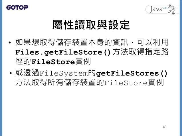 屬性讀取與設定 • 如果想取得儲存裝置本身的資訊,可以利用 Files.getFileStore()方法取得指定路 徑的FileStore實例 • 或透過FileSystem的getFileStores() 方法取得所有儲存裝置的FileSto...