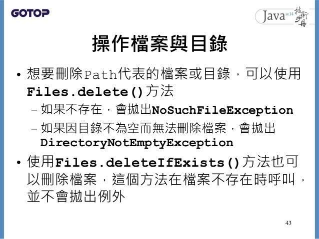 操作檔案與目錄 • 想要刪除Path代表的檔案或目錄,可以使用 Files.delete()方法 – 如果不存在,會拋出NoSuchFileException – 如果因目錄不為空而無法刪除檔案,會拋出 DirectoryNotEmptyExc...