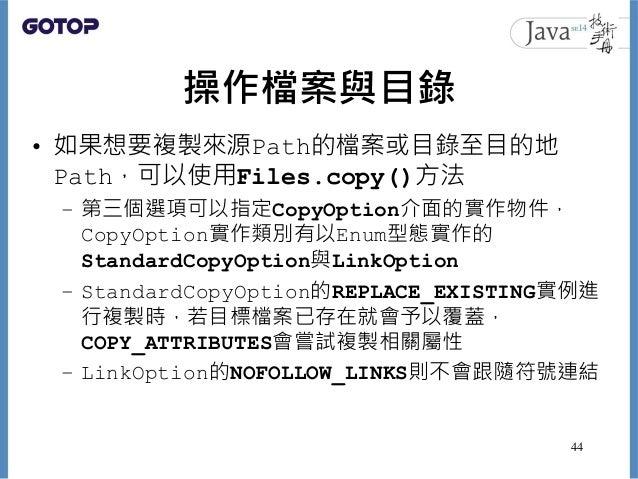 操作檔案與目錄 • 如果想要複製來源Path的檔案或目錄至目的地 Path,可以使用Files.copy()方法 – 第三個選項可以指定CopyOption介面的實作物件, CopyOption實作類別有以Enum型態實作的 StandardC...
