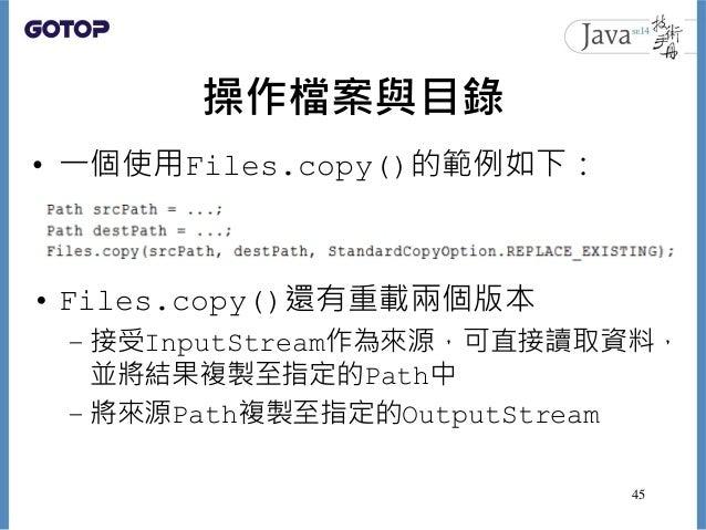 操作檔案與目錄 • 一個使用Files.copy()的範例如下: • Files.copy()還有重載兩個版本 – 接受InputStream作為來源,可直接讀取資料, 並將結果複製至指定的Path中 – 將來源Path複製至指定的Output...