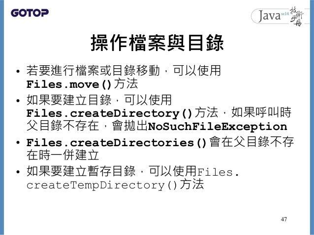 操作檔案與目錄 • 若要進行檔案或目錄移動,可以使用 Files.move()方法 • 如果要建立目錄,可以使用 Files.createDirectory()方法,如果呼叫時 父目錄不存在,會拋出NoSuchFileException • F...