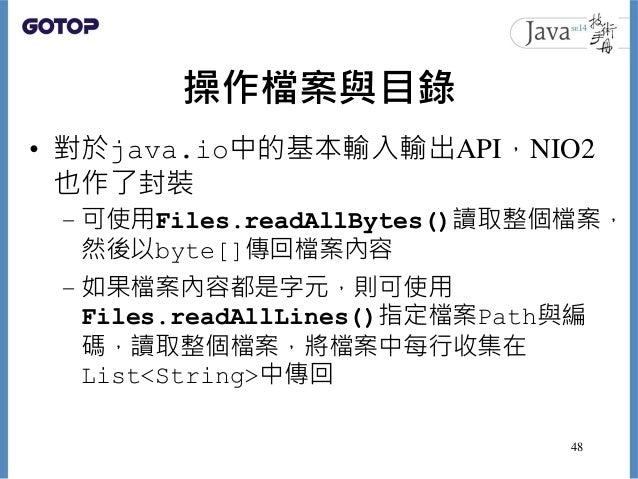 操作檔案與目錄 • 對於java.io中的基本輸入輸出API,NIO2 也作了封裝 – 可使用Files.readAllBytes()讀取整個檔案, 然後以byte[]傳回檔案內容 – 如果檔案內容都是字元,則可使用 Files.readAll...