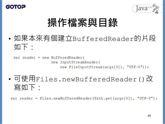 操作檔案與目錄 • 如果本來有個建立BufferedReader的片段 如下: • 可使用Files.newBufferedReader()改 寫如下: 49
