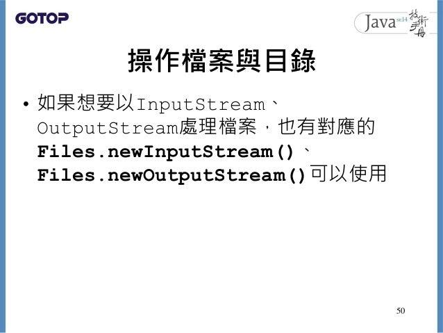 操作檔案與目錄 • 如果想要以InputStream、 OutputStream處理檔案,也有對應的 Files.newInputStream()、 Files.newOutputStream()可以使用 50