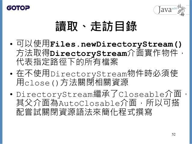 讀取、走訪目錄 • 可以使用Files.newDirectoryStream() 方法取得DirectoryStream介面實作物件, 代表指定路徑下的所有檔案 • 在不使用DirectoryStream物件時必須使 用close()方法關閉相...