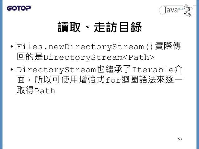 讀取、走訪目錄 • Files.newDirectoryStream()實際傳 回的是DirectoryStream<Path> • DirectoryStream也繼承了Iterable介 面,所以可使用增強式for迴圈語法來逐一 取得Pat...