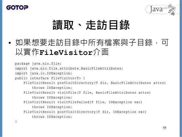 讀取、走訪目錄 • 如果想要走訪目錄中所有檔案與子目錄,可 以實作FileVisitor介面 55