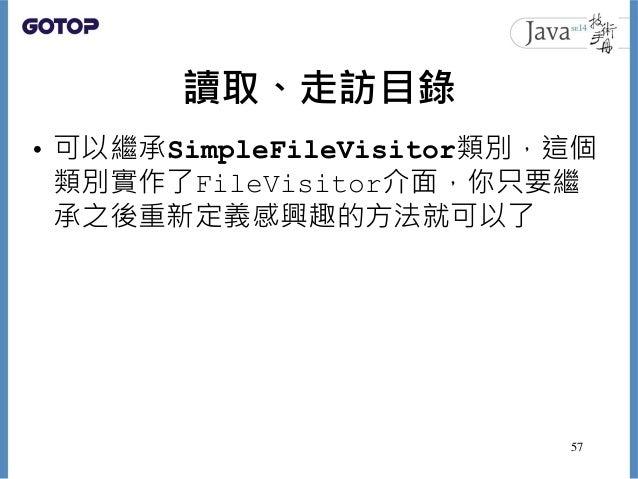 讀取、走訪目錄 • 可以繼承SimpleFileVisitor類別,這個 類別實作了FileVisitor介面,你只要繼 承之後重新定義感興趣的方法就可以了 57