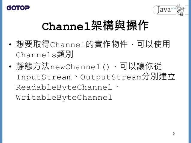 Channel架構與操作 • 想要取得Channel的實作物件,可以使用 Channels類別 • 靜態方法newChannel(),可以讓你從 InputStream、OutputStream分別建立 ReadableByteChannel、...