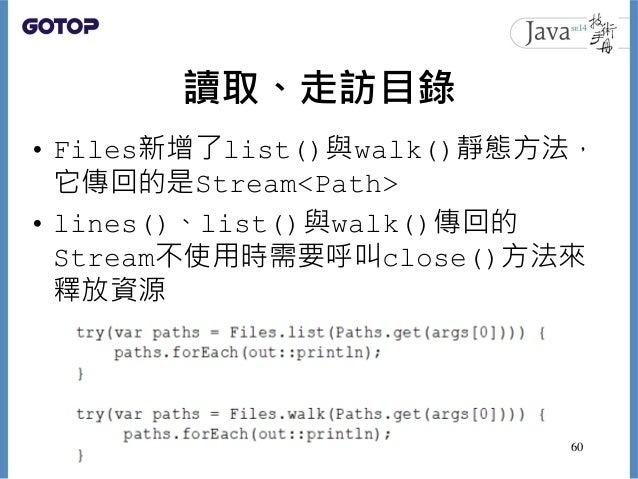 讀取、走訪目錄 • Files新增了list()與walk()靜態方法, 它傳回的是Stream<Path> • lines()、list()與walk()傳回的 Stream不使用時需要呼叫close()方法來 釋放資源 60