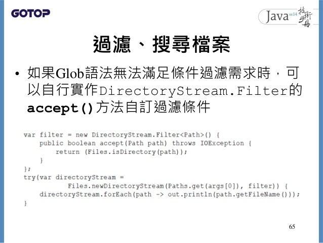 過濾、搜尋檔案 • 如果Glob語法無法滿足條件過濾需求時,可 以自行實作DirectoryStream.Filter的 accept()方法自訂過濾條件 65