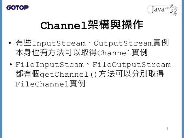 Channel架構與操作 • 有些InputStream、OutputStream實例 本身也有方法可以取得Channel實例 • FileInputSteam、FileOutputStream 都有個getChannel()方法可以分別取得 ...
