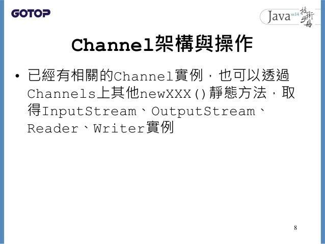 Channel架構與操作 • 已經有相關的Channel實例,也可以透過 Channels上其他newXXX()靜態方法,取 得InputStream、OutputStream、 Reader、Writer實例 8