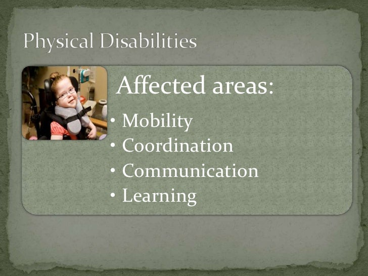 how physical disabilities affect people Different disabilities can affect people in different ways someone with learning difficulties, for example, may be affected by their disability differently to somebody with a physical disability physical disabilities.