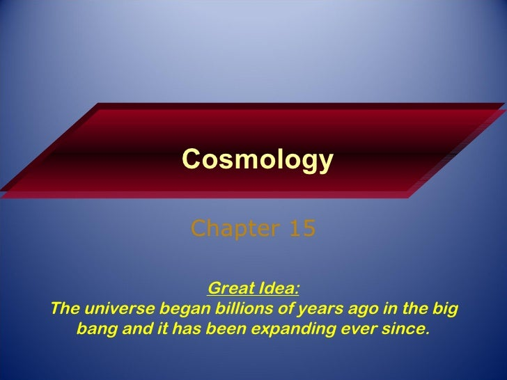 Cosmology Chapter 15 Great Idea: The universe began billions of years ago in the big bang and it has been expanding ever s...