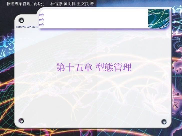 軟體專案管理 ( 再版 )           林信惠‧黃明祥‧王文良 著   ISBN 957-729-552-5                         第十五章 型態管理