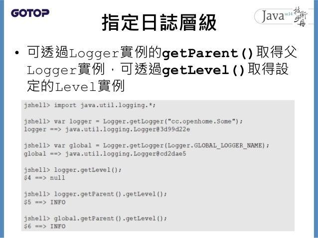 指定日誌層級 • 可透過Logger實例的getParent()取得父 Logger實例,可透過getLevel()取得設 定的Level實例 10