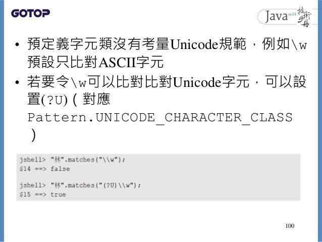 • 預定義字元類沒有考量Unicode規範,例如w 預設只比對ASCII字元 • 若要令w可以比對比對Unicode字元,可以設 置(?U)(對應 Pattern.UNICODE_CHARACTER_CLASS ) 100