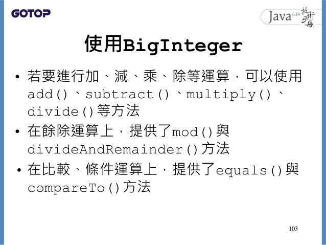 使用BigInteger • 若要進行加、減、乘、除等運算,可以使用 add()、subtract()、multiply()、 divide()等方法 • 在餘除運算上,提供了mod()與 divideAndRemainder()方法 • 在比...