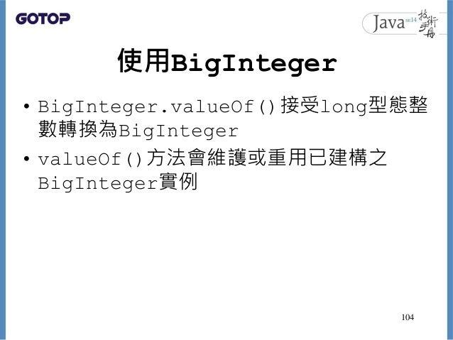 使用BigInteger • BigInteger.valueOf()接受long型態整 數轉換為BigInteger • valueOf()方法會維護或重用已建構之 BigInteger實例 104