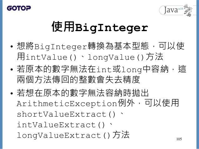 使用BigInteger • 想將BigInteger轉換為基本型態,可以使 用intValue()、longValue()方法 • 若原本的數字無法在int或long中容納,這 兩個方法傳回的整數會失去精度 • 若想在原本的數字無法容納時拋出...