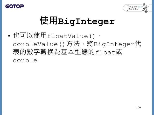 使用BigInteger • 也可以使用floatValue()、 doubleValue()方法,將BigInteger代 表的數字轉換為基本型態的float或 double 106