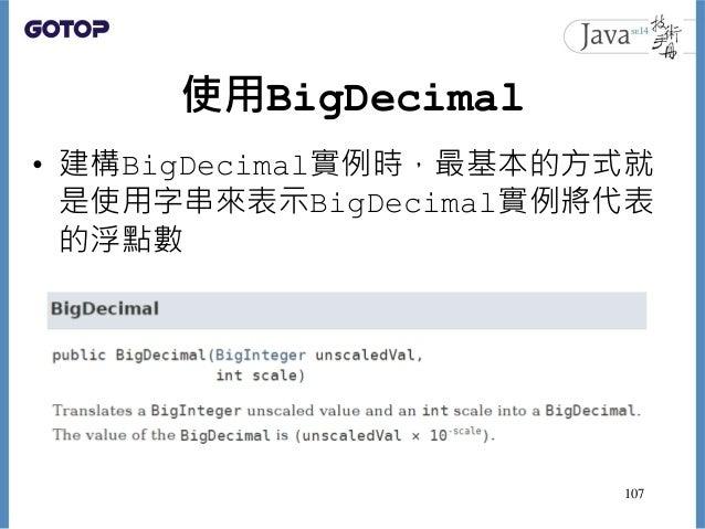 使用BigDecimal • 建構BigDecimal實例時,最基本的方式就 是使用字串來表示BigDecimal實例將代表 的浮點數 107