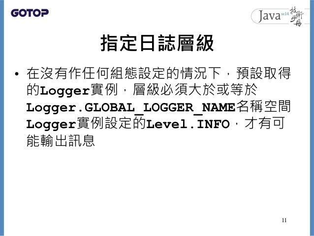 指定日誌層級 • 在沒有作任何組態設定的情況下,預設取得 的Logger實例,層級必須大於或等於 Logger.GLOBAL_LOGGER_NAME名稱空間 Logger實例設定的Level.INFO,才有可 能輸出訊息 11